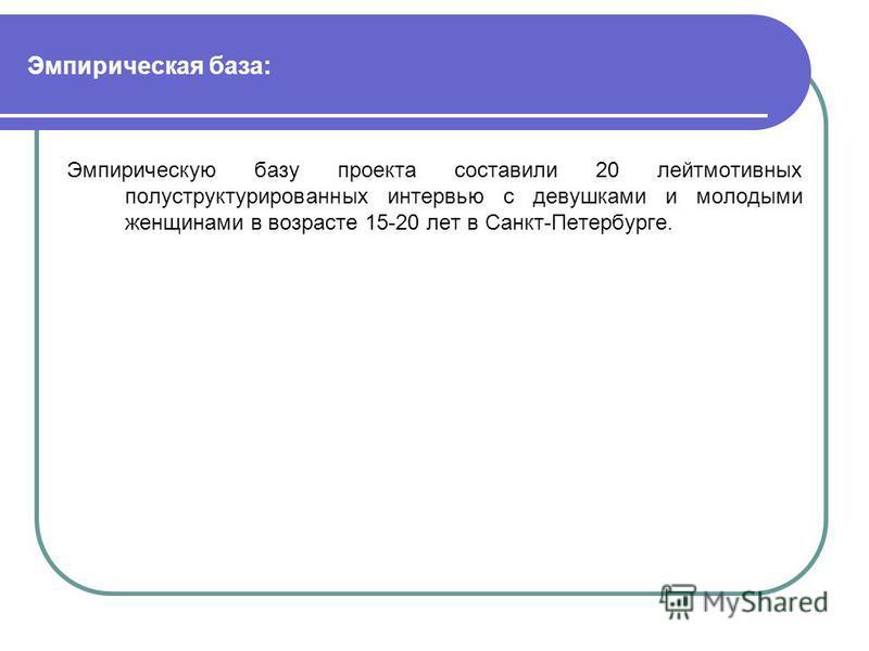 Эмпирическая база: Эмпирическую базу проекта составили 20 лейтмотивных полуструктурированных интервью с девушками и молодыми женщинами в возрасте 15-20 лет в Санкт-Петербурге.