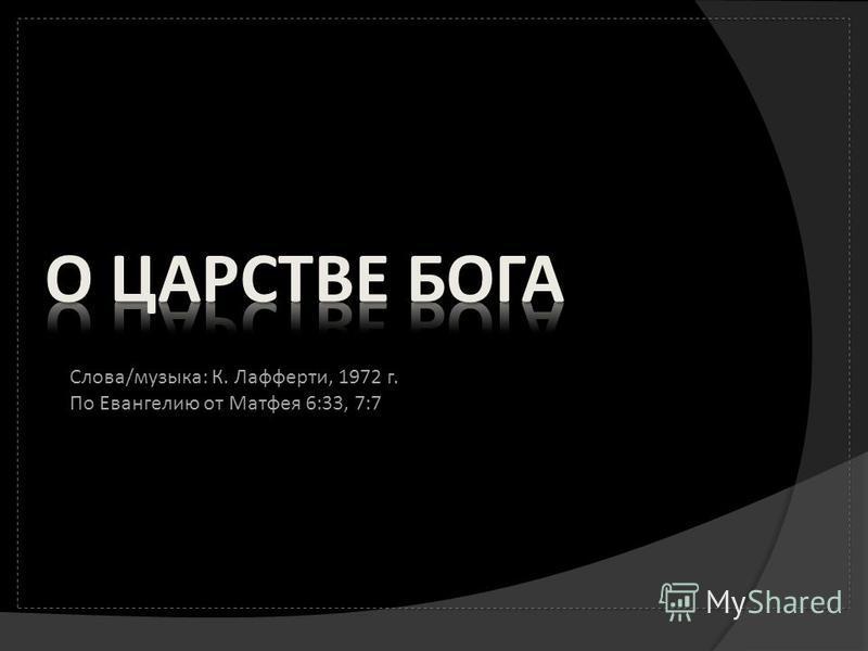 Слова/музыка: К. Лафферти, 1972 г. По Евангелию от Матфея 6:33, 7:7