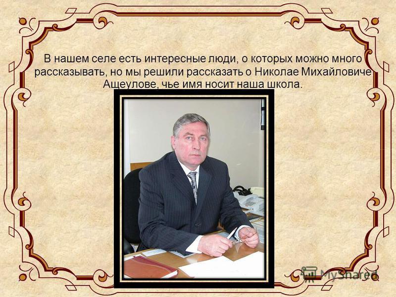 В нашем селе есть интересные люди, о которых можно много рассказывать, но мы решили рассказать о Николае Михайловиче Ащеулове, чье имя носит наша школа.