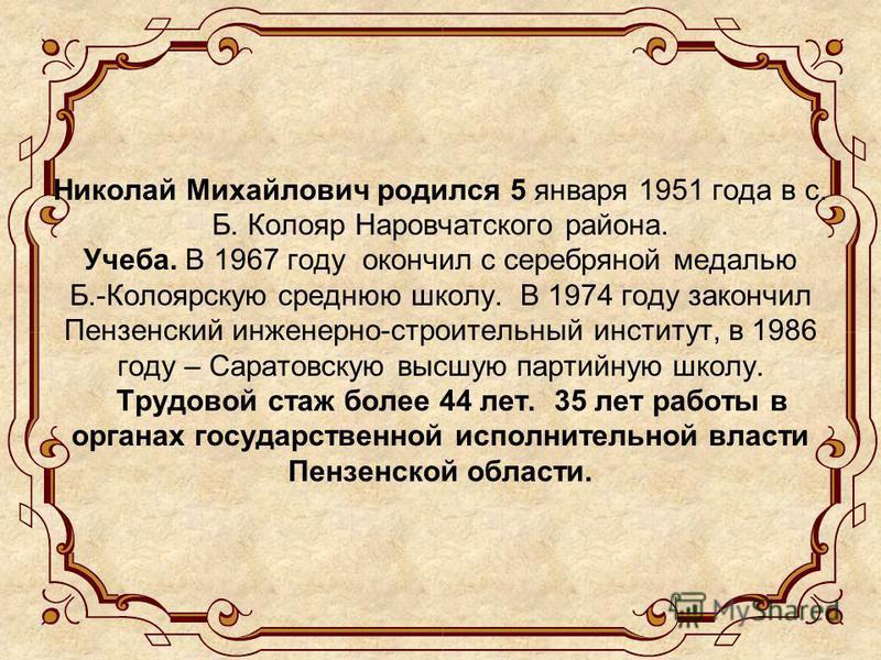 Николай Михайлович родился 5 января 1951 года в с. Б. Колояр Наровчатского района. Учеба. В 1967 году окончил c серебряной медалью Б.-Колоярскую среднюю школу. В 1974 году закончил Пензенский инженерно-строительный институт, в 1986 году – Саратовскую