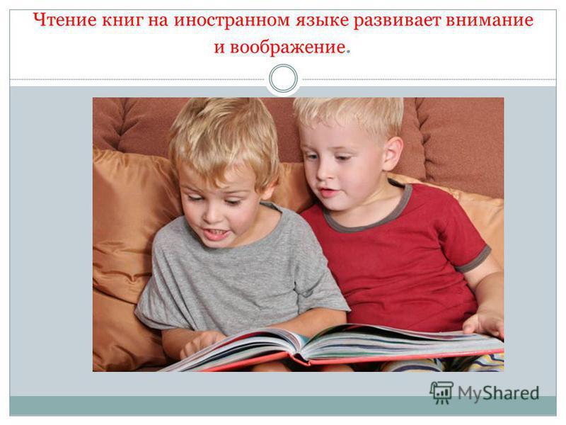 Чтение книг на иностранном языке развивает внимание и воображение.