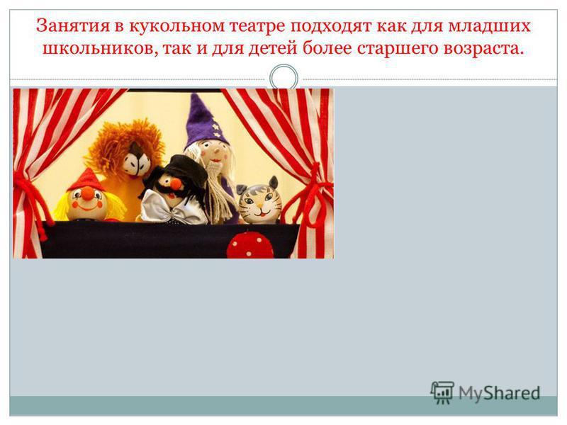 Занятия в кукольном театре подходят как для младших школьников, так и для детей более старшего возраста.
