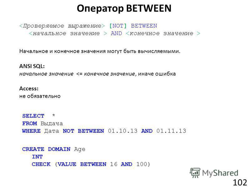 Оператор BETWEEN 102 [NOT] BETWEEN AND Начальное и конечное значения могут быть вычисляемыми. ANSI SQL: начальное значение