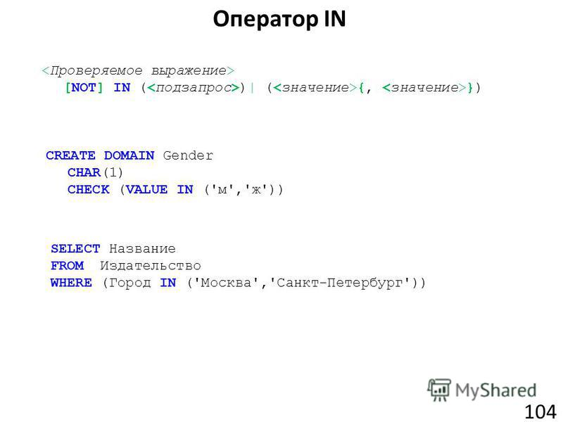 Оператор IN 104 [NOT] IN ( )| ( {, }) CREATE DOMAIN Gender CHAR(1) CHECK (VALUE IN ('м','ж')) SELECT Название FROM Издательство WHERE (Город IN ('Москва','Санкт-Петербург'))