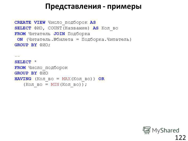 Представления - примеры 122 CREATE VIEW Число_подборок AS SELECT ФИО, COUNT(Название) AS Кол_во FROM Читатель JOIN Подборка ON (Читатель.билета = Подборка.Читатель) GROUP BY ФИО; -- SELECT * FROM Число_подборок GROUP BY ФИО HAVING (Кол_во = MAX(Кол_в
