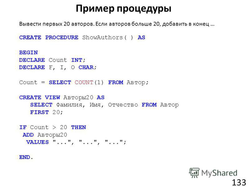 Пример процедуры 133 CREATE PROCEDURE ShowAuthors( ) AS BEGIN DECLARE Count INT; DECLARE F, I, O CHAR; Count = SELECT COUNT(1) FROM Автор; CREATE VIEW Авторы20 AS SELECT Фамилия, Имя, Отчество FROM Автор FIRST 20; IF Count > 20 THEN ADD Авторы20 VALU
