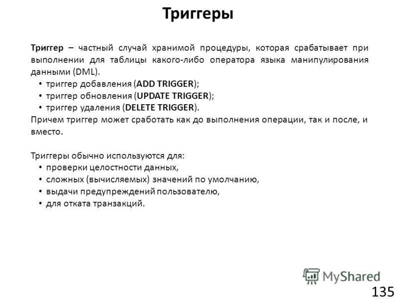 Триггеры 135 Триггер – частный случай хранимой процедуры, которая срабатывает при выполнении для таблицы какого-либо оператора языка манипулирования данными (DML). триггер добавления (ADD TRIGGER); триггер обновления (UPDATE TRIGGER); триггер удалени