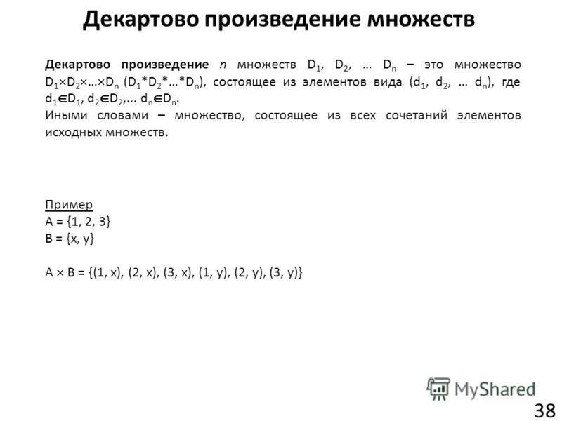 Декартово произведение множеств 38 Декартово произведение n множеств D 1, D 2, … D n – это множество D 1 D 2 … D n (D 1 *D 2 *…*D n ), состоящее из элементов вида (d 1, d 2, … d n ), где d 1 D 1, d 2 D 2,... d n D n. Иными словами – множество, состоя