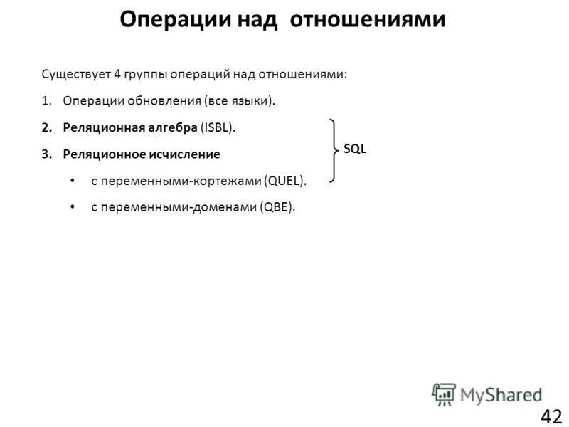 Операции над отношениями 42 Существует 4 группы операций над отношениями: 1.Операции обновления (все языки). 2.Реляционная алгебра (ISBL). 3.Реляционное исчисление с переменными-кортежами (QUEL). с переменными-доменами (QBE). SQL