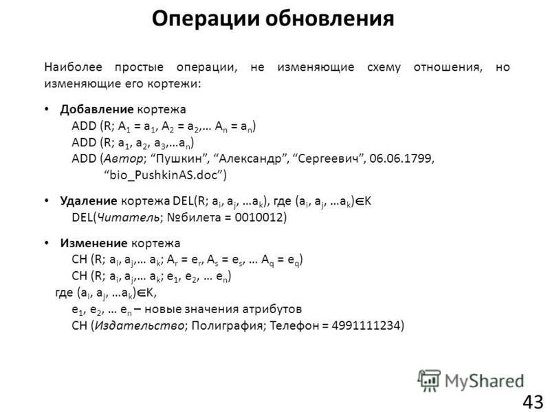 Операции обновления 43 Наиболее простые операции, не изменяющие схему отношения, но изменяющие его кортежи: Добавление кортежа ADD (R; A 1 = a 1, A 2 = a 2,… A n = a n ) ADD (R; a 1, a 2, a 3,…a n ) ADD (Автор; Пушкин, Александр, Сергеевич, 06.06.179