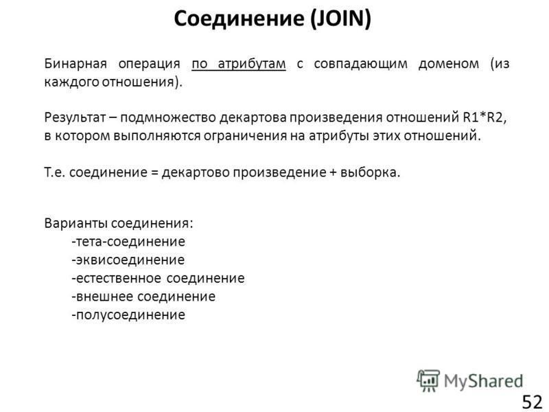 Соединение (JOIN) 52 Бинарная операция по атрибутам с совпадающим доменом (из каждого отношения). Результат – подмножество декартова произведения отношений R1*R2, в котором выполняются ограничения на атрибуты этих отношений. Т.е. соединение = декарто