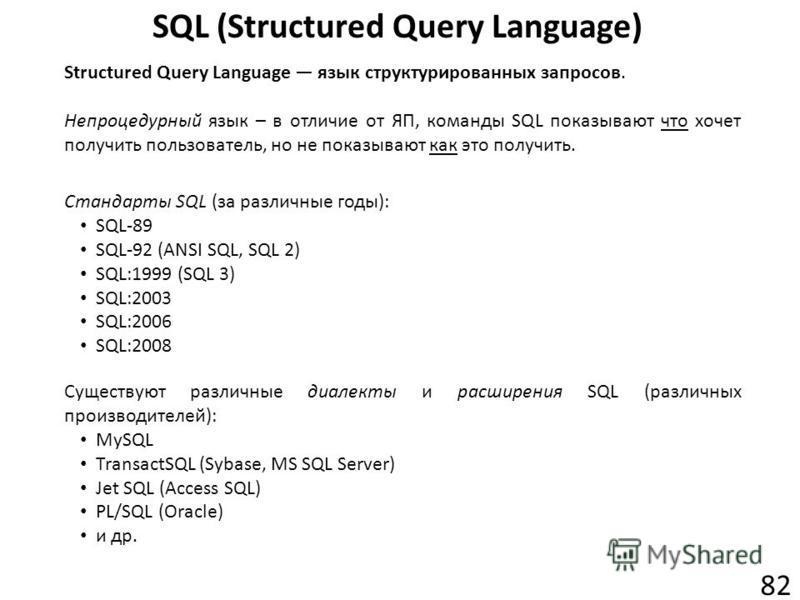 SQL (Structured Query Language) 82 Structured Query Language язык структурированных запросов. Непроцедурный язык – в отличие от ЯП, команды SQL показывают что хочет получить пользователь, но не показывают как это получить. Существуют различные диалек