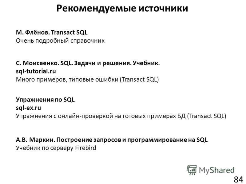 Рекомендуемые источники 84 М. Флёнов. Transact SQL Очень подробный справочник С. Моисеенко. SQL. Задачи и решения. Учебник. sql-tutorial.ru Много примеров, типовые ошибки (Transact SQL) Упражнения по SQL sql-ex.ru Упражнения с онлайн-проверкой на гот
