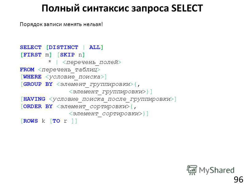 Полный синтаксис запроса SELECT 96 SELECT [DISTINCT | ALL] [FIRST m] [SKIP n] * | FROM [WHERE ] [GROUP BY {, }] [HAVING ] [ORDER BY {, }] [ROWS k [TO r ]] Порядок записи менять нельзя!