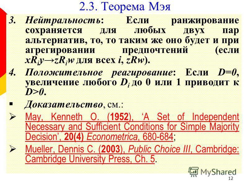 12 3.Нейтральность: Если ранжирование сохраняется для любых двух пар альтернатив, то, то таким же оно будет и при агрегировании предпочтений (если xR i yzR i w для всех i, zRw). 4.Положительное реагирование: Если D=0, увеличение любого D i до 0 или 1