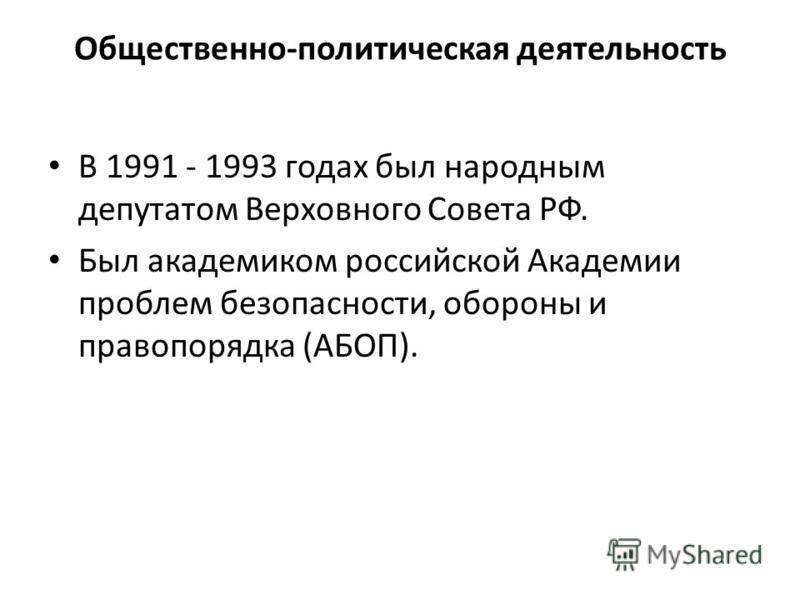 Общественно-политическая деятельность В 1991 - 1993 годах был народным депутатом Верховного Совета РФ. Был академиком российской Академии проблем безопасности, обороны и правопорядка (АБОП).