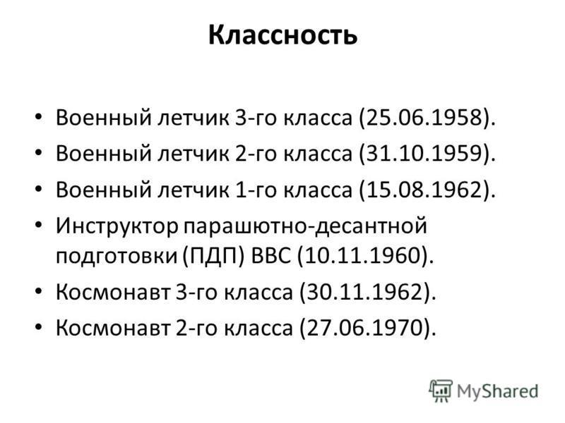 Классность Военный летчик 3-го класса (25.06.1958). Военный летчик 2-го класса (31.10.1959). Военный летчик 1-го класса (15.08.1962). Инструктор парашютно-десантной подготовки (ПДП) ВВС (10.11.1960). Космонавт 3-го класса (30.11.1962). Космонавт 2-го