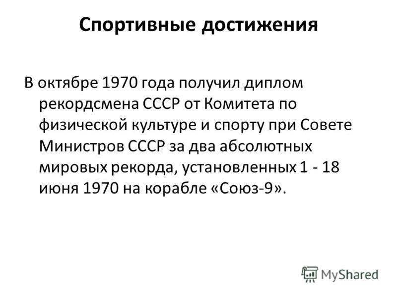 Спортивные достижения В октябре 1970 года получил диплом рекордсмена СССР от Комитета по физической культуре и спорту при Совете Министров СССР за два абсолютных мировых рекорда, установленных 1 - 18 июня 1970 на корабле «Союз-9».