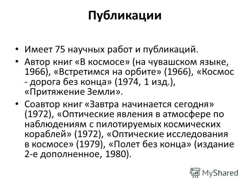 Публикации Имеет 75 научных работ и публикаций. Автор книг «В космосе» (на чувашском языке, 1966), «Встретимся на орбите» (1966), «Космос - дорога без конца» (1974, 1 изд.), «Притяжение Земли». Соавтор книг «Завтра начинается сегодня» (1972), «Оптиче