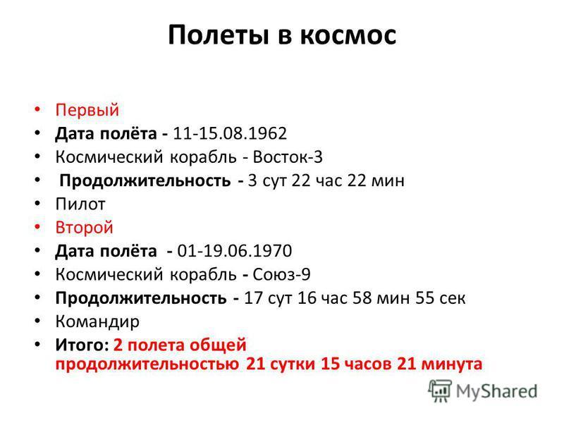 Полеты в космос Первый Дата полёта - 11-15.08.1962 Космический корабль - Восток-3 Продолжительность - 3 сут 22 час 22 мин Пилот Второй Дата полёта - 01-19.06.1970 Космический корабль - Союз-9 Продолжительность - 17 сут 16 час 58 мин 55 сек Командир И
