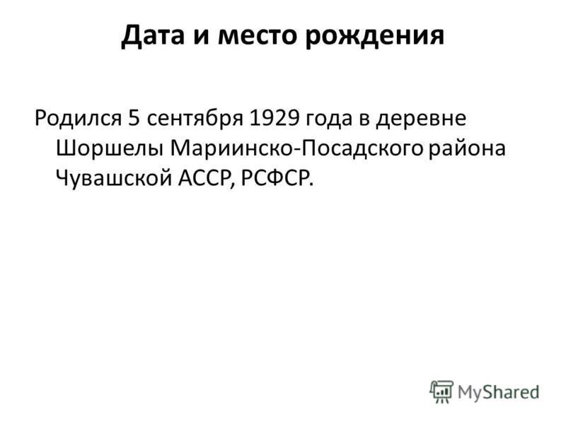 Дата и место рождения Родился 5 сентября 1929 года в деревне Шоршелы Мариинско-Посадского района Чувашской АССР, РСФСР.