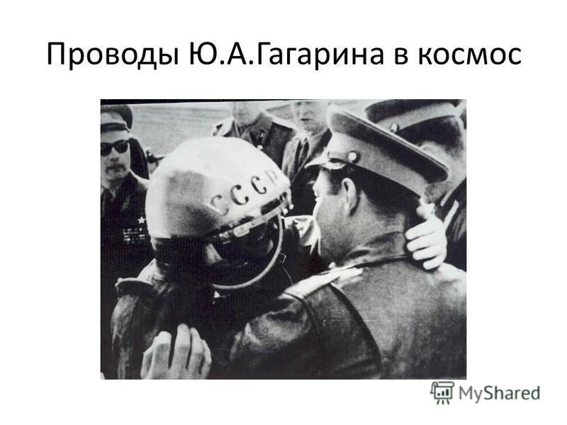 Проводы Ю.А.Гагарина в космос