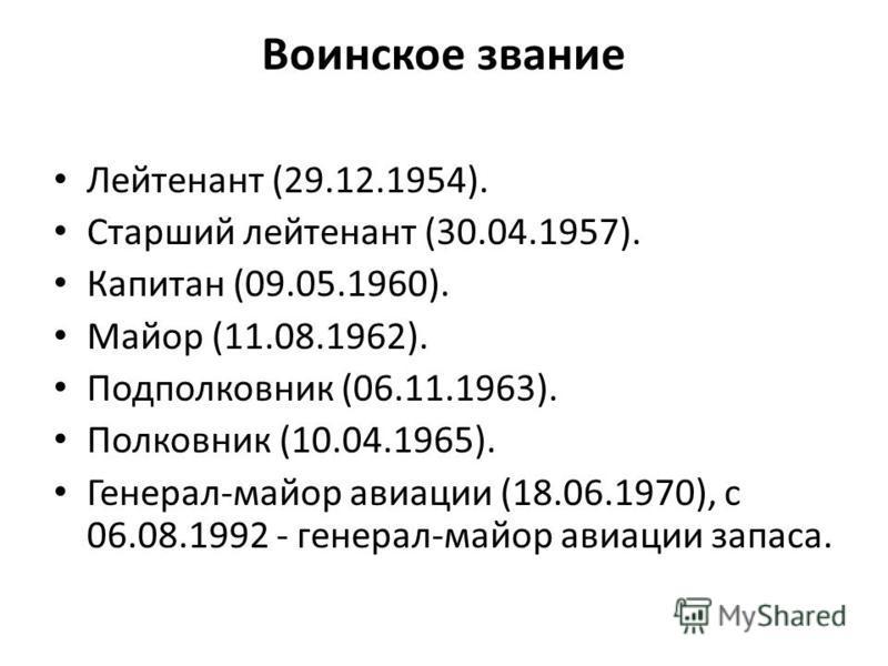Воинское звание Лейтенант (29.12.1954). Старший лейтенант (30.04.1957). Капитан (09.05.1960). Майор (11.08.1962). Подполковник (06.11.1963). Полковник (10.04.1965). Генерал-майор авиации (18.06.1970), с 06.08.1992 - генерал-майор авиации запаса.