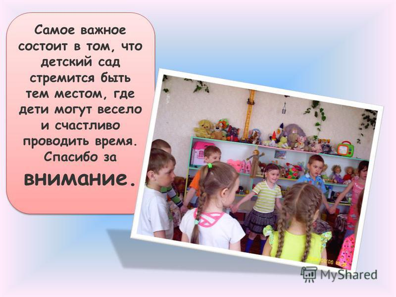 Самое важное состоит в том, что детский сад стремится быть тем местом, где дети могут весело и счастливо проводить время. Спасибо за внимание.