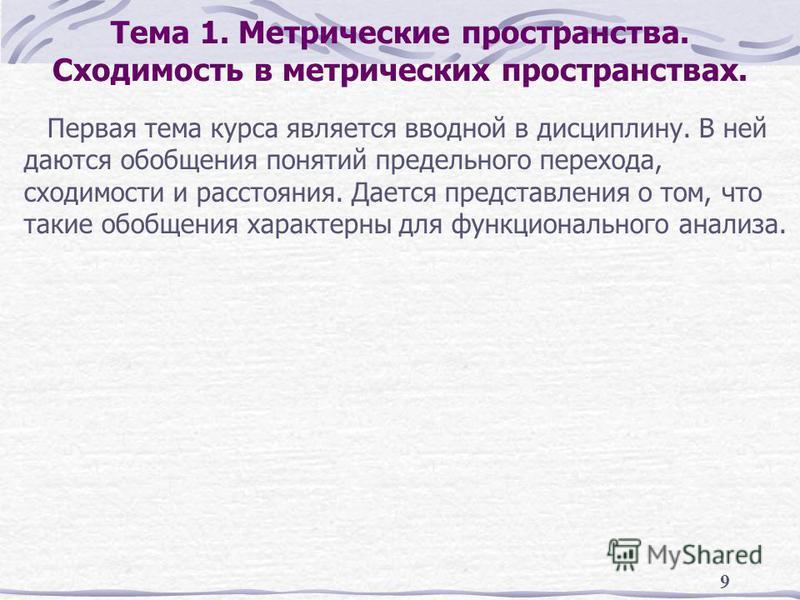 9 Тема 1. Метрические пространства. Сходимость в метрических пространствах. Первая тема курса является вводной в дисциплину. В ней даются обобщения понятий предельного перехода, сходимости и расстояния. Дается представления о том, что такие обобщения