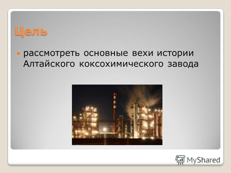 Цель рассмотреть основные вехи истории Алтайского коксохимического завода