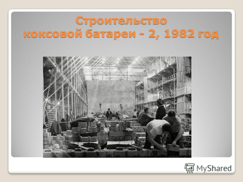 Строительство коксовой батареи - 2, 1982 год