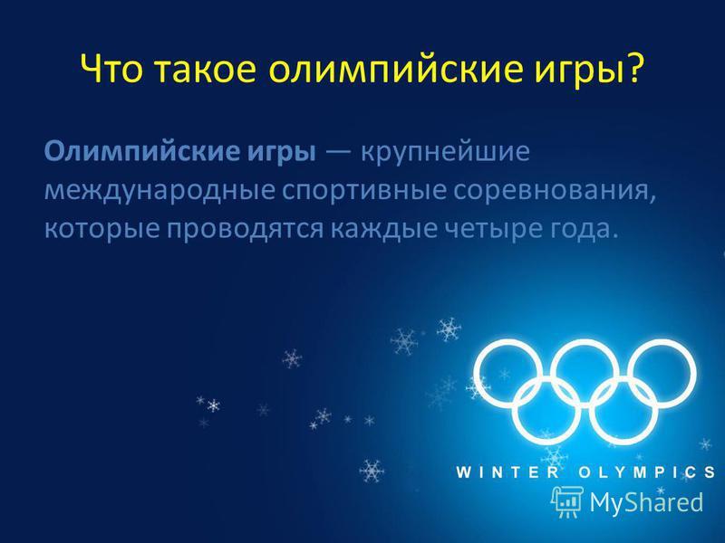 Что такое олимпийские игры? Олимпийские игры крупнейшие международные спортивные соревнования, которые проводятся каждые четыре года.