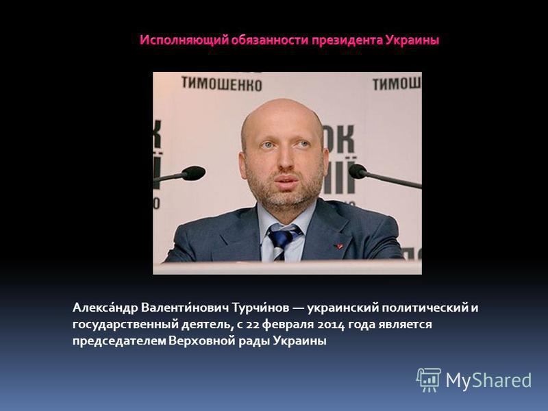 Алекса́ндр Валенти́нович Турчи́нов украинский политический и государственный деятель, с 22 февраля 2014 года является председателем Верховной рады Украины
