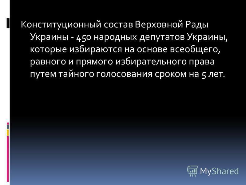 Конституционный состав Верховной Рады Украины - 450 народных депутатов Украины, которые избираются на основе всеобщего, равного и прямого избирательного права путем тайного голосования сроком на 5 лет.