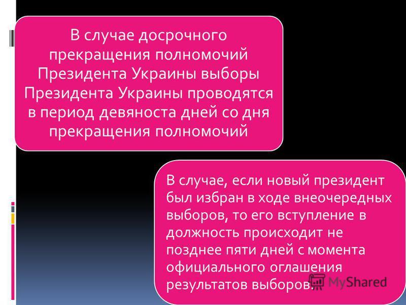 В случае досрочного прекращения полномочий Президента Украины выборы Президента Украины проводятся в период девяноста дней со дня прекращения полномочий В случае, если новый президент был избран в ходе внеочередных выборов, то его вступление в должно