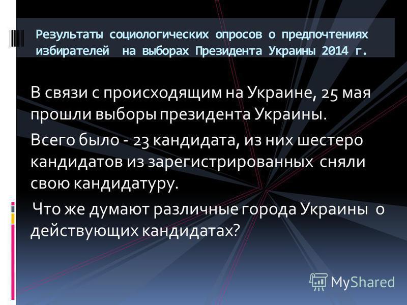 В связи с происходящим на Украине, 25 мая прошли выборы президента Украины. Всего было - 23 кандидата, из них шестеро кандидатов из зарегистрированных сняли свою кандидатуру. Что же думают различные города Украины о действующих кандидатах? Результаты