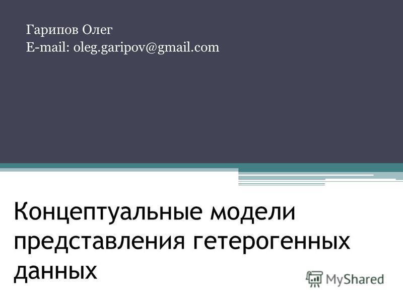 Концептуальные модели представления гетерогенных данныхданных Гарипов Олег E-mail: oleg.garipov@gmail.com