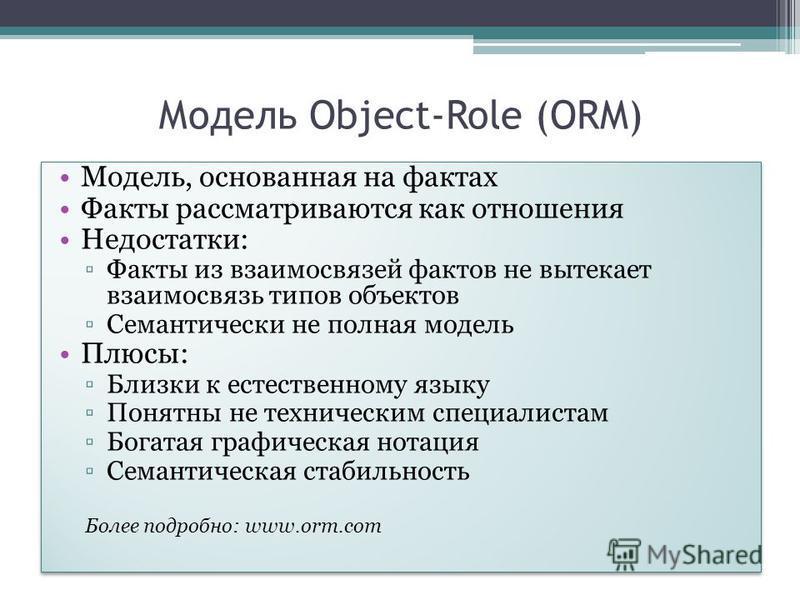Модель Object-Role (ORM) Модель, основанная на фактах Факты рассматриваются как отношения Недостатки: Факты из взаимосвязей фактов не вытекает взаимосвязь типов объектов Семантически не полная модель Плюсы: Близки к естественному языку Понятны не тех