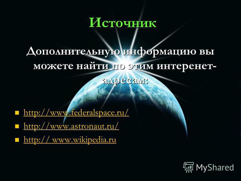 Источник Источник Дополнительную информацию вы можете найти по этим интеренет- адресам: http://www.federalspace.ru/ http://www.federalspace.ru/ http://www.federalspace.ru/ http://www.astronaut.ru/ http://www.astronaut.ru/ http://www.astronaut.ru/ htt