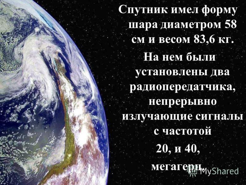 Спутник имел форму шара диаметром 58 см и весом 83,6 кг. На нем были установлены два радиопередатчика, непрерывно излучающие сигналы с частотой На нем были установлены два радиопередатчика, непрерывно излучающие сигналы с частотой 20, и 40, мегагерц.