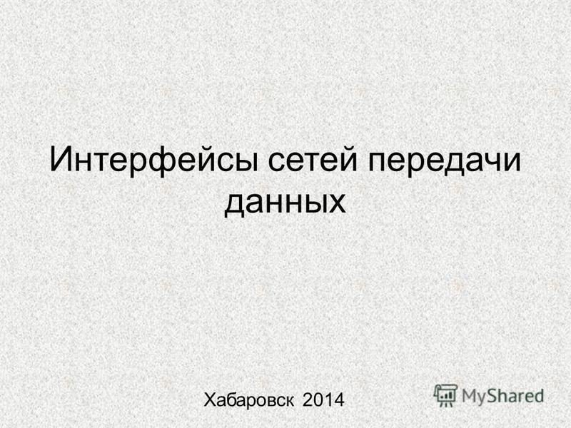 Интерфейсы сетей передачи данных Хабаровск 2014