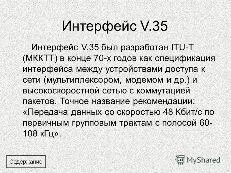 Интерфейс V.35 Интерфейс V.35 был разработан ITU-T (МККТТ) в конце 70-х годов как спецификация интерфейса между устройствами доступа к сети (мультиплексором, модемом и др.) и высокоскоростной сетью с коммутацией пакетов. Точное название рекомендации: