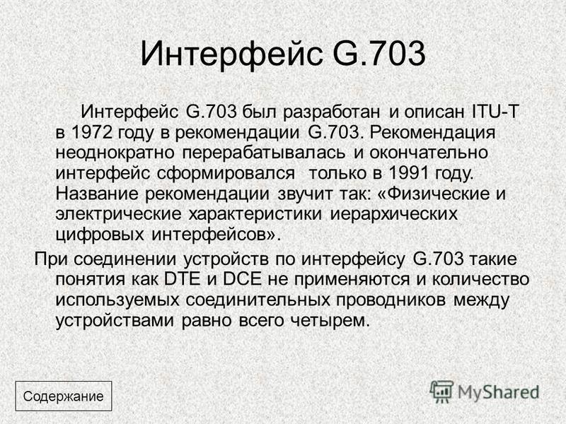 Интерфейс G.703 Интерфейс G.703 был разработан и описан ITU-T в 1972 году в рекомендации G.703. Рекомендация неоднократно перерабатывалась и окончательно интерфейс сформировался только в 1991 году. Название рекомендации звучит так: «Физические и элек