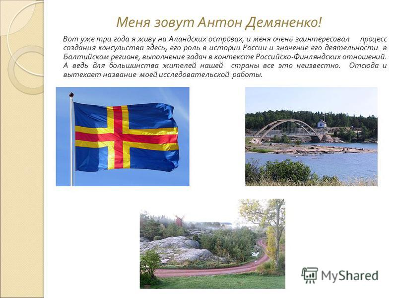 Меня зовут Антон Демяненко ! Вот уже три года я живу на Аландских островах, и меня очень заинтересовал процесс создания консульства здесь, его роль в истории России и значение его деятельности в Балтийском регионе, выполнение задач в контексте Россий