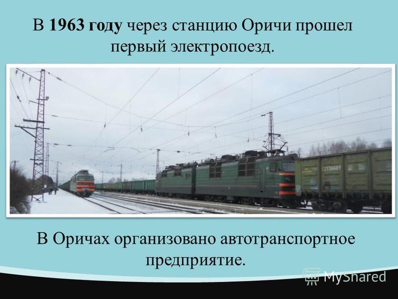 В 1963 году через станцию Оричи прошел первый электропоезд. В Оричах организовано автотранспортное предприятие.