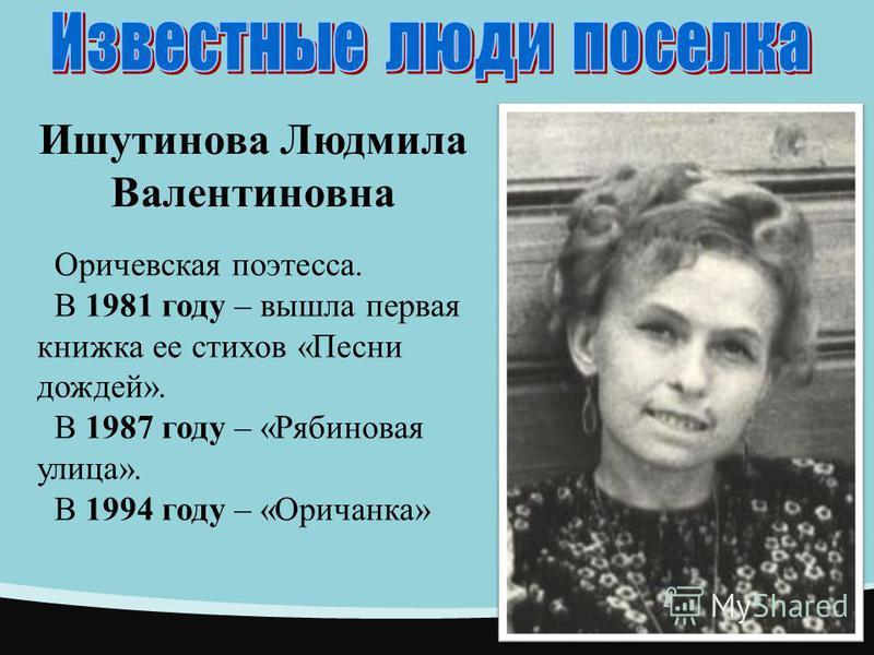 Ишутинова Людмила Валентиновна Оричевская поэтесса. В 1981 году – вышла первая книжка ее стихов «Песни дождей». В 1987 году – «Рябиновая улица». В 1994 году – «Оричанка»