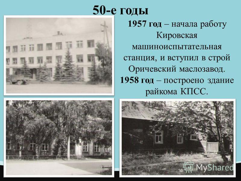 50-е годы 1957 год – начала работу Кировская машиноиспытательная станция, и вступил в строй Оричевский маслозавод. 1958 год – построено здание райкома КПСС.