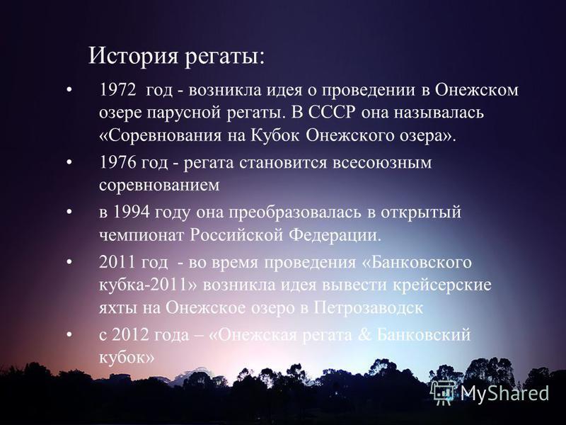 История регаты: 1972 год - возникла идея о проведении в Онежском озере парусной регаты. В СССР она называлась «Соревнования на Кубок Онежского озера». 1976 год - регата становится всесоюзным соревнованием в 1994 году она преобразовалась в открытый че