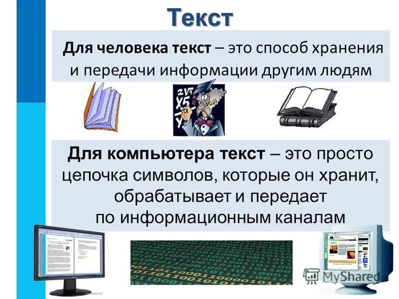 Для человека текст – это способ хранения и передачи информации другим людям Для компьютера текст – это просто цепочка символов, которые он хранит, обрабатывает и передает по информационным каналам Текст