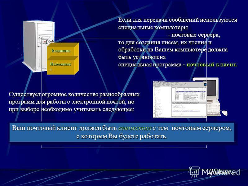 Если для передачи сообщений используются специальные компьютеры - почтовые сервера, то для создания писем, их чтения и обработки на Вашем компьютере должна быть установлена специальная программа - почтовый клиент. Существует огромное количество разно
